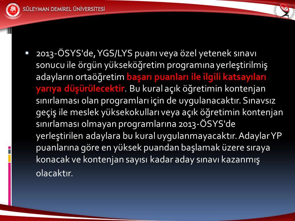 2013-ÖSYS de, YGS/LYS puanı veya özel yetenek sınavı sonucu ile örgün yükseköğretim programına yerleştirilmiş adayların ortaöğretim başarı puanları ile ilgili katsayıları yarıya düşürülecektir.