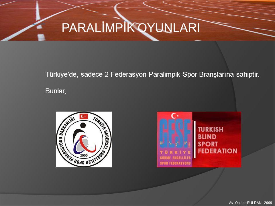 PARALİMPİK OYUNLARI Türkiye'de, sadece 2 Federasyon Paralimpik Spor Branşlarına sahiptir. Bunlar, Av. Osman BULDAN - 2009.