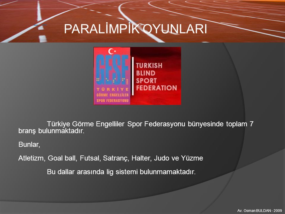 PARALİMPİK OYUNLARI Türkiye Görme Engelliler Spor Federasyonu bünyesinde toplam 7 branş bulunmaktadır.