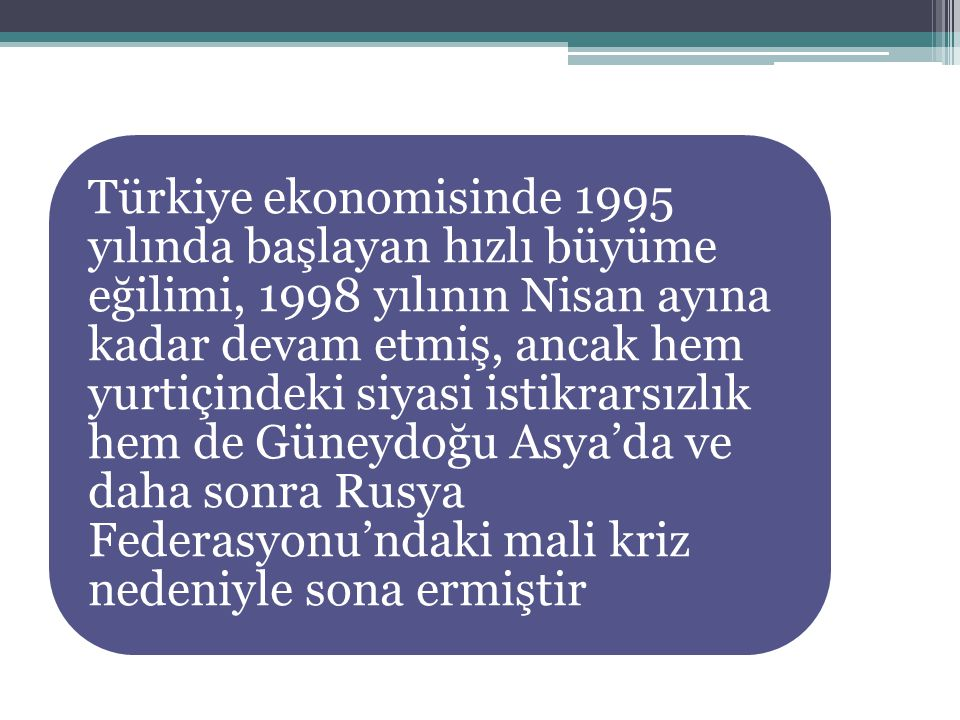 Türkiye ekonomisinde 1995 yılında başlayan hızlı büyüme eğilimi, 1998 yılının Nisan ayına kadar devam etmiş, ancak hem yurtiçindeki siyasi istikrarsızlık hem de Güneydoğu Asya'da ve daha sonra Rusya Federasyonu'ndaki mali kriz nedeniyle sona ermiştir