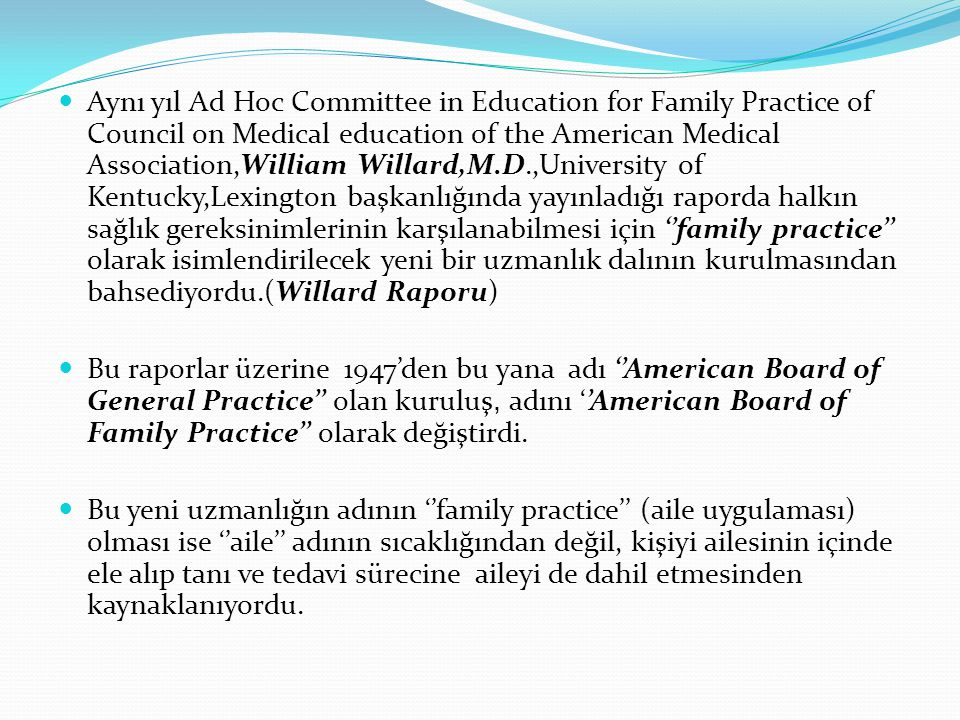 Aynı yıl Ad Hoc Committee in Education for Family Practice of Council on Medical education of the American Medical Association,William Willard,M.D.,University of Kentucky,Lexington başkanlığında yayınladığı raporda halkın sağlık gereksinimlerinin karşılanabilmesi için ''family practice'' olarak isimlendirilecek yeni bir uzmanlık dalının kurulmasından bahsediyordu.(Willard Raporu)