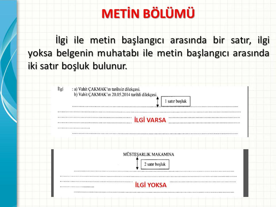 METİN BÖLÜMÜ İlgi ile metin başlangıcı arasında bir satır, ilgi yoksa belgenin muhatabı ile metin başlangıcı arasında iki satır boşluk bulunur.
