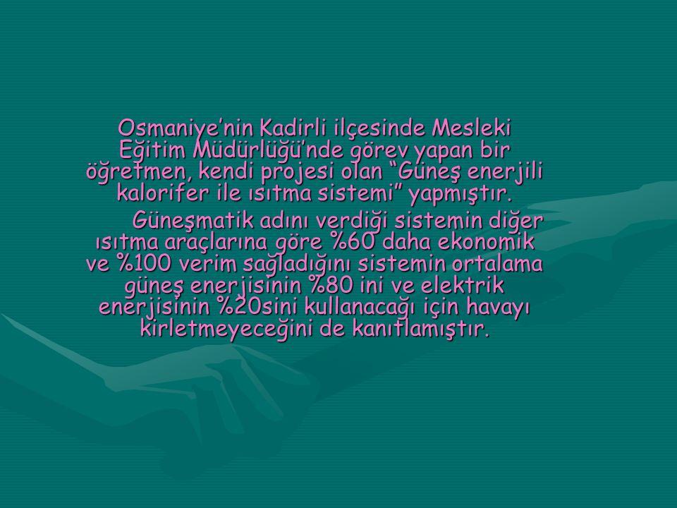 Osmaniye'nin Kadirli ilçesinde Mesleki Eğitim Müdürlüğü'nde görev yapan bir öğretmen, kendi projesi olan Güneş enerjili kalorifer ile ısıtma sistemi yapmıştır.