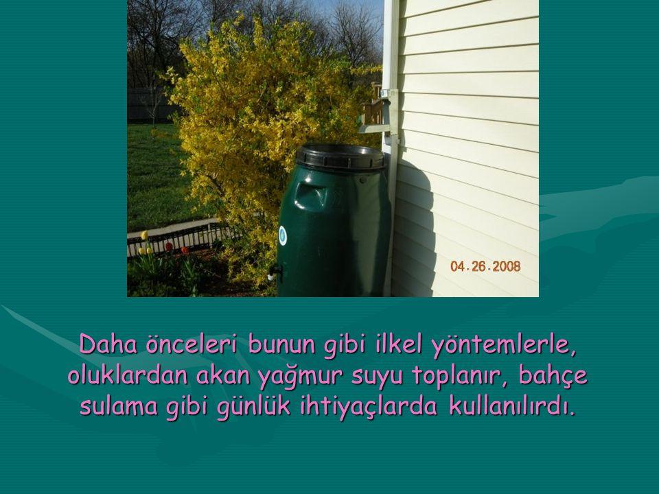 Daha önceleri bunun gibi ilkel yöntemlerle, oluklardan akan yağmur suyu toplanır, bahçe sulama gibi günlük ihtiyaçlarda kullanılırdı.