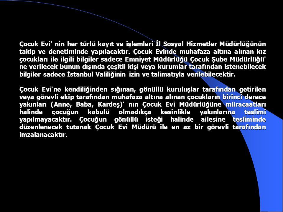 Çocuk Evi nin her türlü kayıt ve işlemleri İl Sosyal Hizmetler Müdürlüğünün takip ve denetiminde yapılacaktır. Çocuk Evinde muhafaza altına alınan kız çocukları ile ilgili bilgiler sadece Emniyet Müdürlüğü Çocuk Şube Müdürlüğü ne verilecek bunun dışında çeşitli kişi veya kurumlar tarafından istenebilecek bilgiler sadece İstanbul Valiliğinin izin ve talimatıyla verilebilecektir.