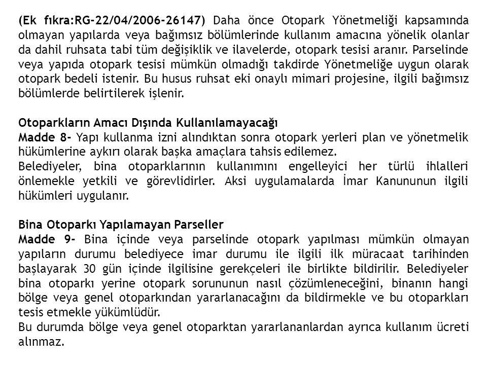 (Ek fıkra:RG-22/04/2006-26147) Daha önce Otopark Yönetmeliği kapsamında olmayan yapılarda veya bağımsız bölümlerinde kullanım amacına yönelik olanlar da dahil ruhsata tabi tüm değişiklik ve ilavelerde, otopark tesisi aranır. Parselinde veya yapıda otopark tesisi mümkün olmadığı takdirde Yönetmeliğe uygun olarak otopark bedeli istenir. Bu husus ruhsat eki onaylı mimari projesine, ilgili bağımsız bölümlerde belirtilerek işlenir.