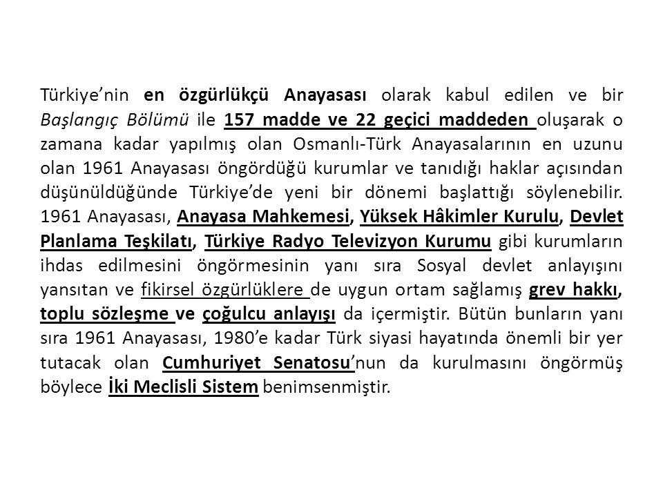 Türkiye'nin en özgürlükçü Anayasası olarak kabul edilen ve bir Başlangıç Bölümü ile 157 madde ve 22 geçici maddeden oluşarak o zamana kadar yapılmış olan Osmanlı-Türk Anayasalarının en uzunu olan 1961 Anayasası öngördüğü kurumlar ve tanıdığı haklar açısından düşünüldüğünde Türkiye'de yeni bir dönemi başlattığı söylenebilir.