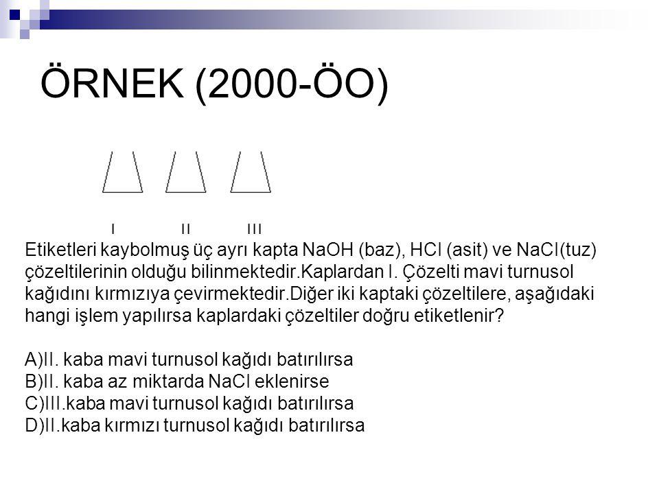 ÖRNEK (2000-ÖO) I II III. Etiketleri kaybolmuş üç ayrı kapta NaOH (baz), HCI (asit) ve NaCI(tuz)