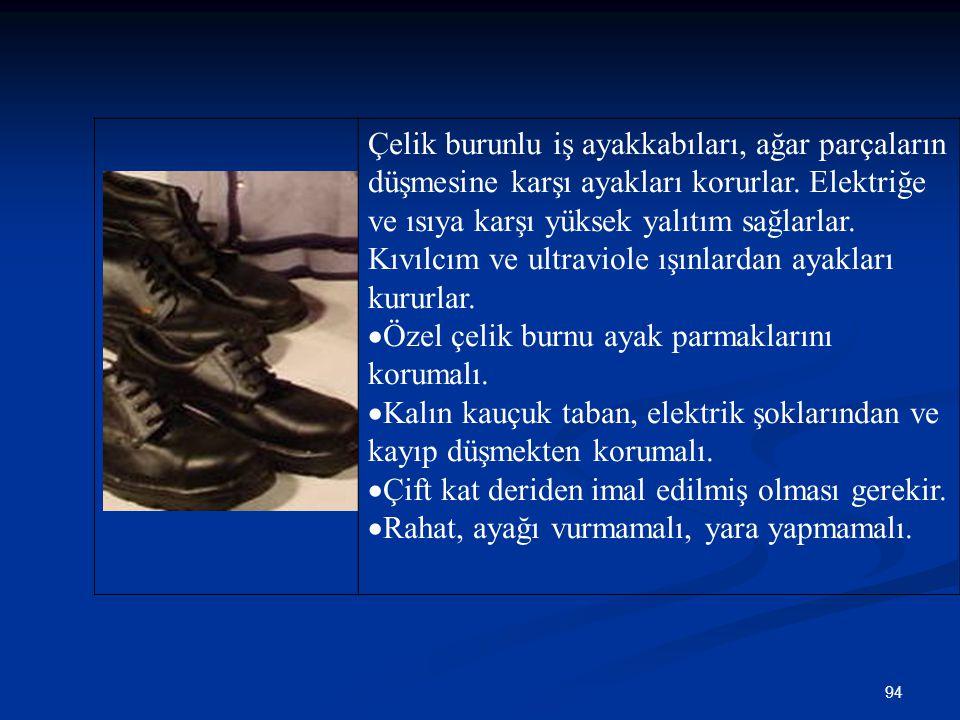 Çelik burunlu iş ayakkabıları, ağar parçaların düşmesine karşı ayakları korurlar. Elektriğe ve ısıya karşı yüksek yalıtım sağlarlar. Kıvılcım ve ultraviole ışınlardan ayakları kururlar.