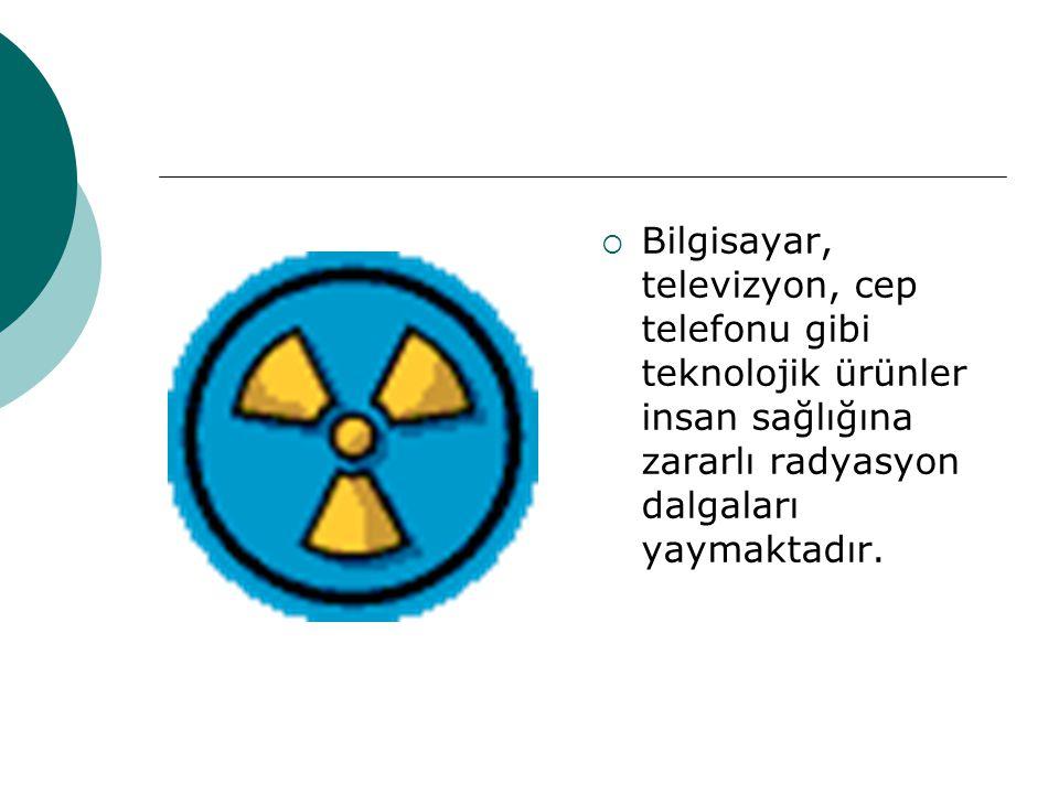 Bilgisayar, televizyon, cep telefonu gibi teknolojik ürünler insan sağlığına zararlı radyasyon dalgaları yaymaktadır.