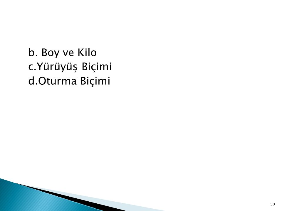 b. Boy ve Kilo c.Yürüyüş Biçimi d.Oturma Biçimi