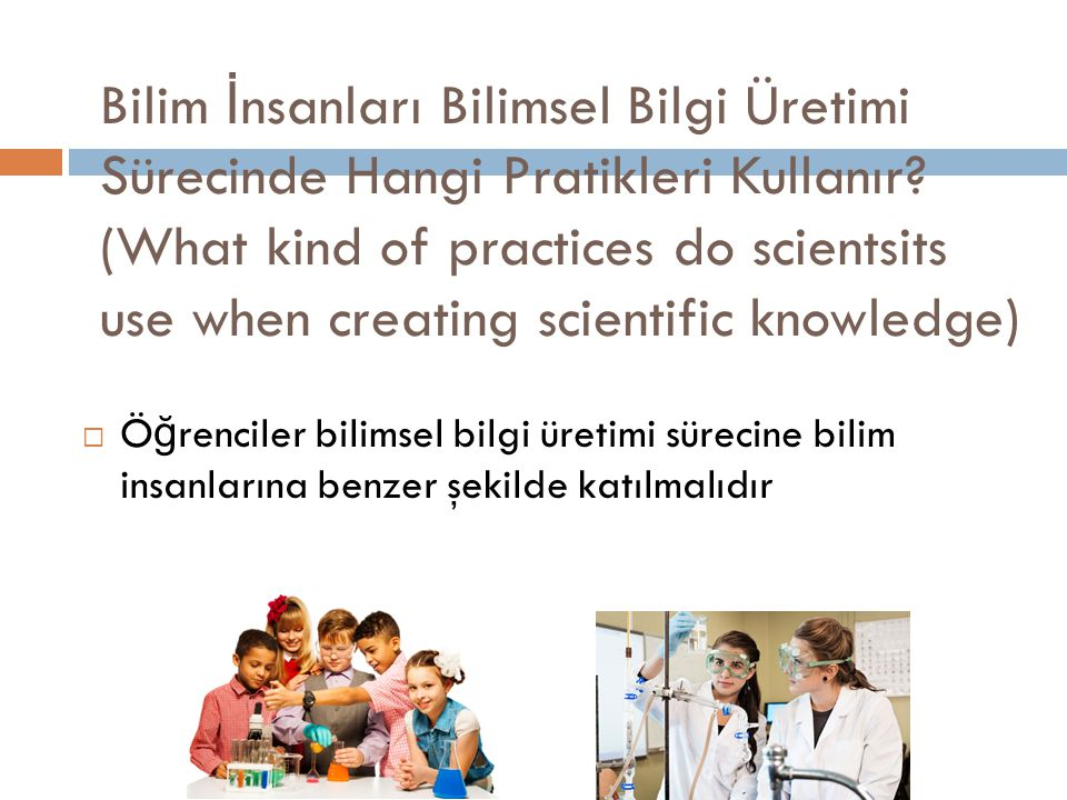 Bilim İnsanları Bilimsel Bilgi Üretimi Sürecinde Hangi Pratikleri Kullanır (What kind of practices do scientsits use when creating scientific knowledge)