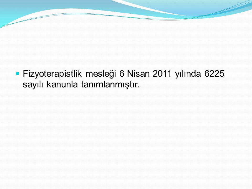 Fizyoterapistlik mesleği 6 Nisan 2011 yılında 6225 sayılı kanunla tanımlanmıştır.