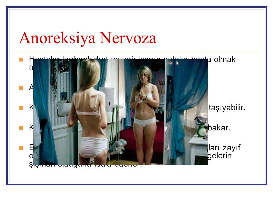 Anoreksiya Nervoza Hastalar karbonhidrat ve yağ içeren gıdalar başta olmak üzere gıda alımını tamamen azaltır.
