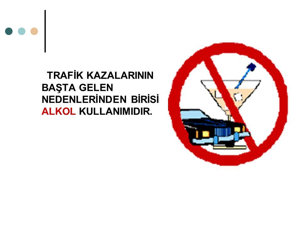 TRAFİK KAZALARININ BAŞTA GELEN NEDENLERİNDEN BİRİSİ ALKOL KULLANIMIDIR.