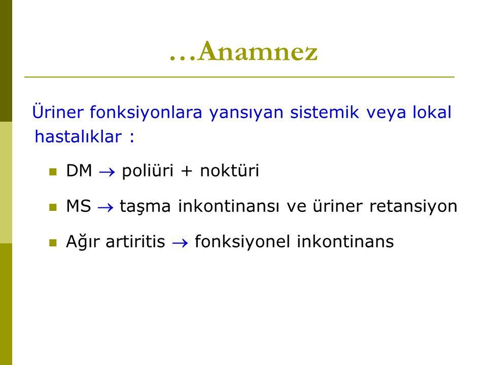 …Anamnez Üriner fonksiyonlara yansıyan sistemik veya lokal hastalıklar : DM  poliüri + noktüri. MS  taşma inkontinansı ve üriner retansiyon.