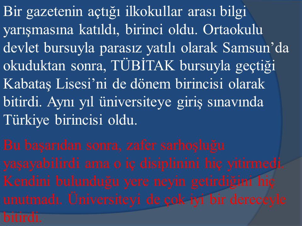Bir gazetenin açtığı ilkokullar arası bilgi yarışmasına katıldı, birinci oldu. Ortaokulu devlet bursuyla parasız yatılı olarak Samsun'da okuduktan sonra, TÜBİTAK bursuyla geçtiği Kabataş Lisesi'ni de dönem birincisi olarak bitirdi. Aynı yıl üniversiteye giriş sınavında Türkiye birincisi oldu.