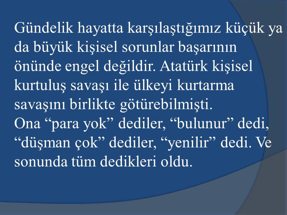 Gündelik hayatta karşılaştığımız küçük ya da büyük kişisel sorunlar başarının önünde engel değildir. Atatürk kişisel kurtuluş savaşı ile ülkeyi kurtarma savaşını birlikte götürebilmişti.