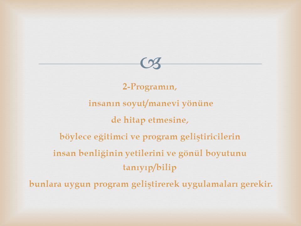 2-Programın, insanın soyut/manevi yönüne de hitap etmesine, böylece eğitimci ve program geliştiricilerin insan benliğinin yetilerini ve gönül boyutunu tanıyıp/bilip bunlara uygun program geliştirerek uygulamaları gerekir.