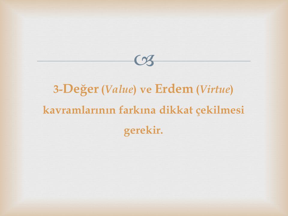 3-Değer (Value) ve Erdem (Virtue) kavramlarının farkına dikkat çekilmesi gerekir.