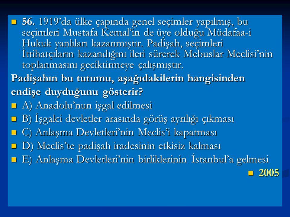 56. 1919'da ülke çapında genel seçimler yapılmış, bu seçimleri Mustafa Kemal'in de üye olduğu Müdafaa-i Hukuk yanlıları kazanmıştır. Padişah, seçimleri İttihatçıların kazandığını ileri sürerek Mebuslar Meclisi'nin toplanmasını geciktirmeye çalışmıştır.