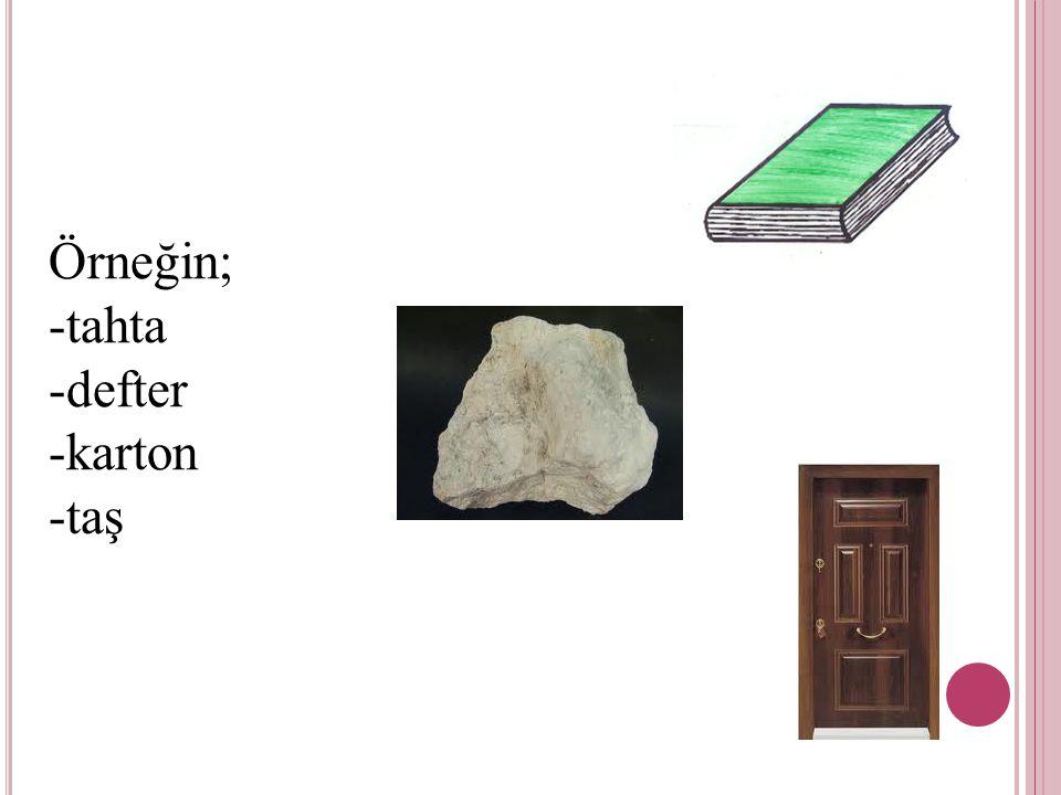 Örneğin; -tahta -defter -karton -taş