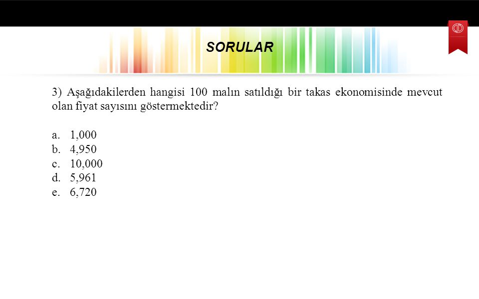 SORULAR 3) Aşağıdakilerden hangisi 100 malın satıldığı bir takas ekonomisinde mevcut olan fiyat sayısını göstermektedir