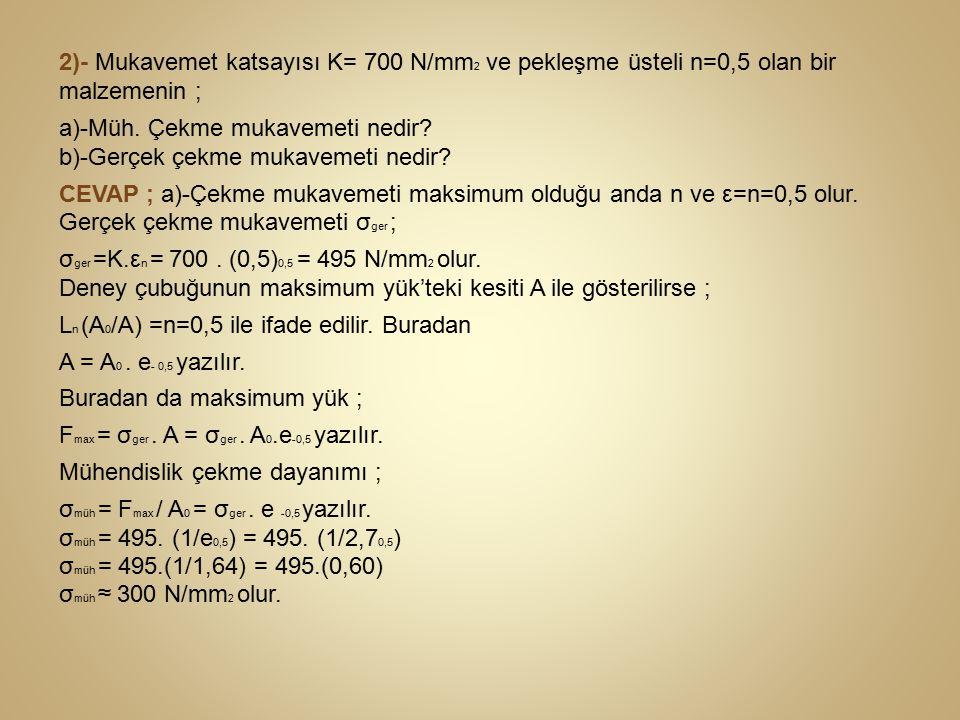 2)- Mukavemet katsayısı K= 700 N/mm2 ve pekleşme üsteli n=0,5 olan bir malzemenin ;