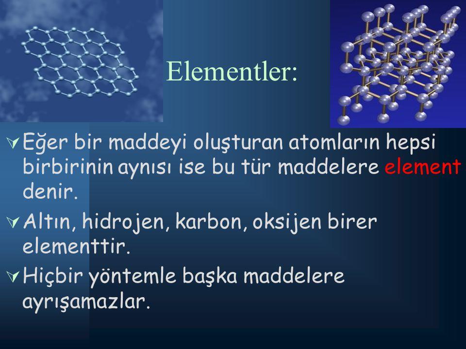 Elementler: Eğer bir maddeyi oluşturan atomların hepsi birbirinin aynısı ise bu tür maddelere element denir.