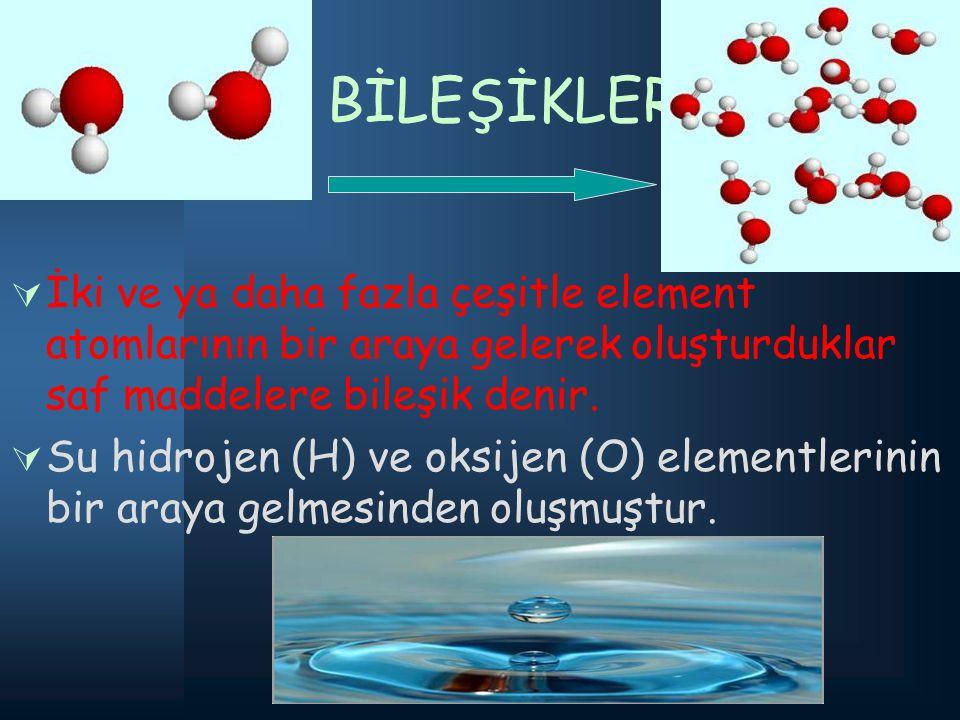 BİLEŞİKLER: İki ve ya daha fazla çeşitle element atomlarının bir araya gelerek oluşturduklar saf maddelere bileşik denir.