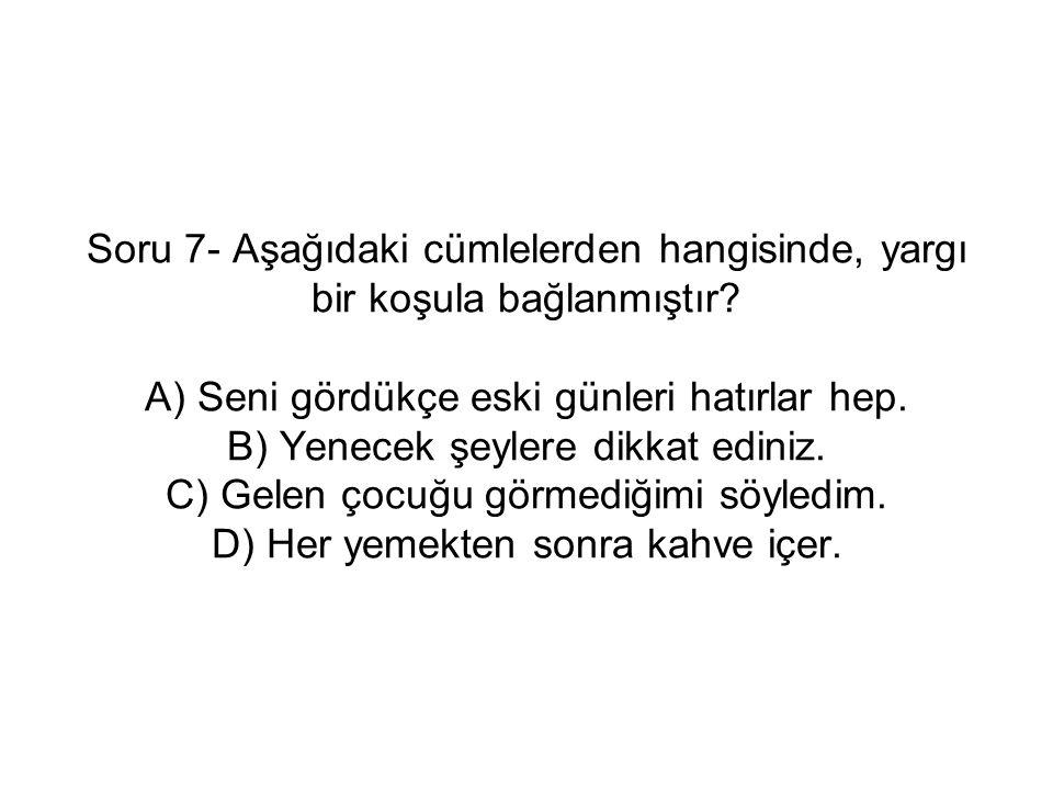 Soru 7- Aşağıdaki cümlelerden hangisinde, yargı bir koşula bağlanmıştır.