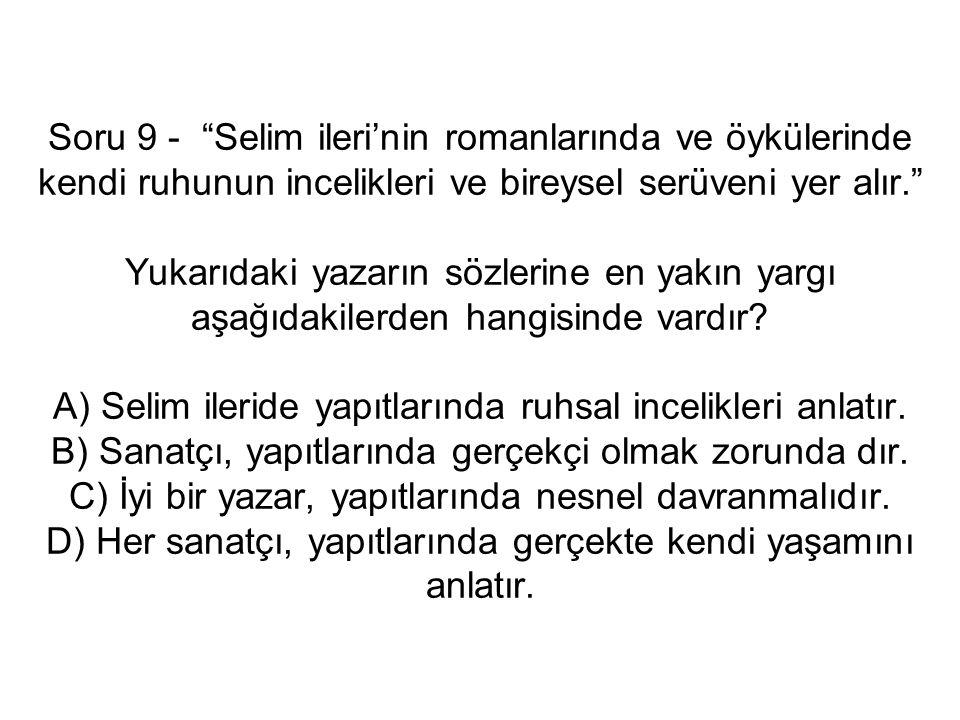 Soru 9 - Selim ileri'nin romanlarında ve öykülerinde kendi ruhunun incelikleri ve bireysel serüveni yer alır. Yukarıdaki yazarın sözlerine en yakın yargı aşağıdakilerden hangisinde vardır.