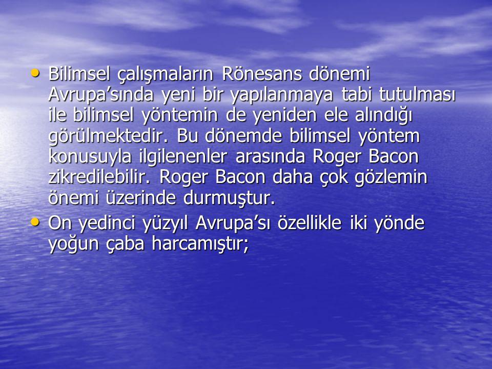 Bilimsel çalışmaların Rönesans dönemi Avrupa'sında yeni bir yapılanmaya tabi tutulması ile bilimsel yöntemin de yeniden ele alındığı görülmektedir. Bu dönemde bilimsel yöntem konusuyla ilgilenenler arasında Roger Bacon zikredilebilir. Roger Bacon daha çok gözlemin önemi üzerinde durmuştur.