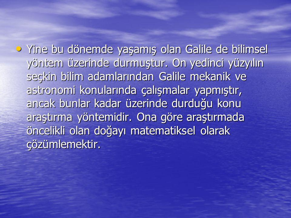 Yine bu dönemde yaşamış olan Galile de bilimsel yöntem üzerinde durmuştur.