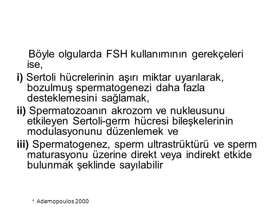 † Adamopoulos 2000 Böyle olgularda FSH kullanımının gerekçeleri ise,