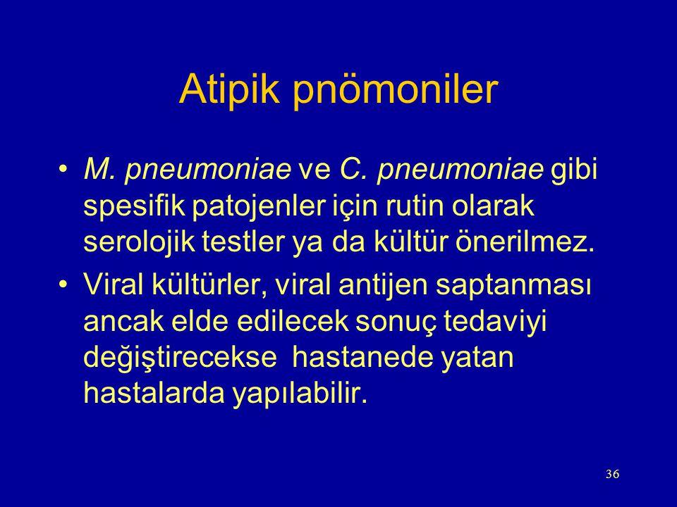 Atipik pnömoniler M. pneumoniae ve C. pneumoniae gibi spesifik patojenler için rutin olarak serolojik testler ya da kültür önerilmez.