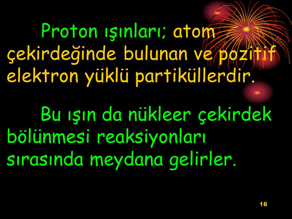 Proton ışınları; atom çekirdeğinde bulunan ve pozitif elektron yüklü partiküllerdir.