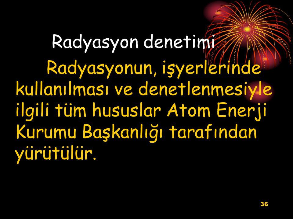 Radyasyon denetimi Radyasyonun, işyerlerinde kullanılması ve denetlenmesiyle ilgili tüm hususlar Atom Enerji Kurumu Başkanlığı tarafından yürütülür.