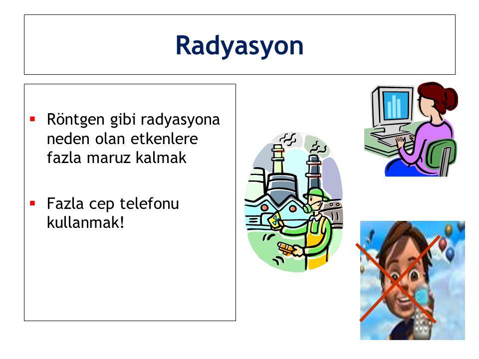 Radyasyon Röntgen gibi radyasyona neden olan etkenlere fazla maruz kalmak.