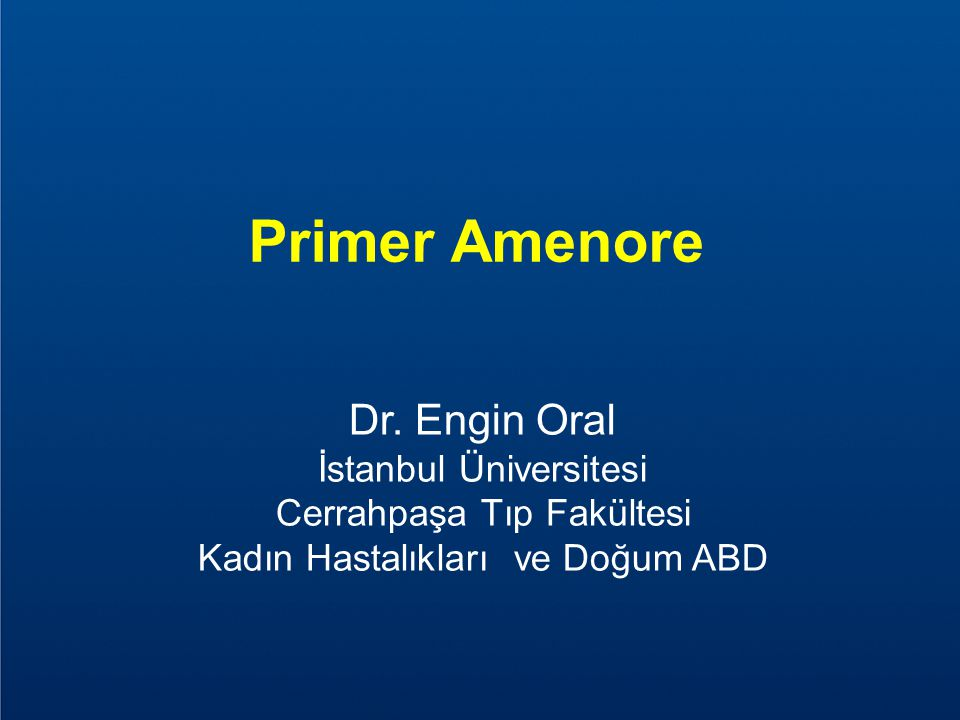 Primer Amenore Dr. Engin Oral İstanbul Üniversitesi Cerrahpaşa Tıp Fakültesi Kadın Hastalıkları ve Doğum ABD.