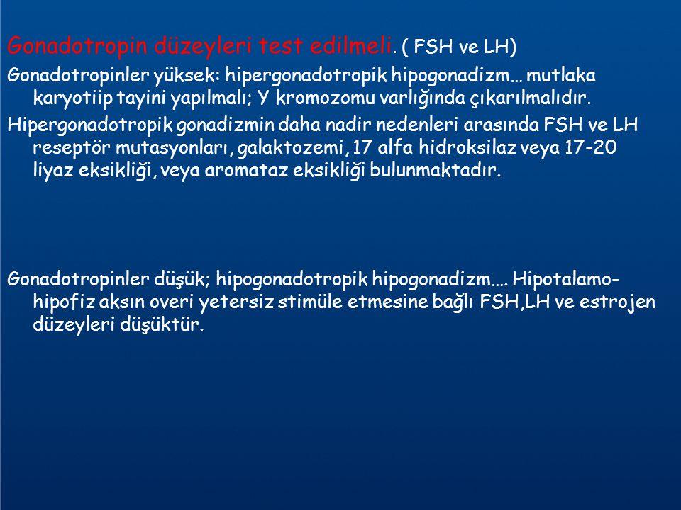 Gonadotropin düzeyleri test edilmeli. ( FSH ve LH)