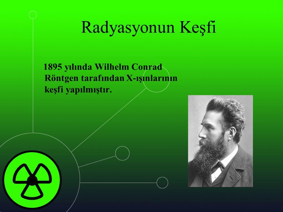 Radyasyonun Keşfi 1895 yılında Wilhelm Conrad Röntgen tarafından X-ışınlarının keşfi yapılmıştır.