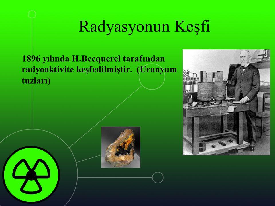 Radyasyonun Keşfi 1896 yılında H.Becquerel tarafından radyoaktivite keşfedilmiştir.