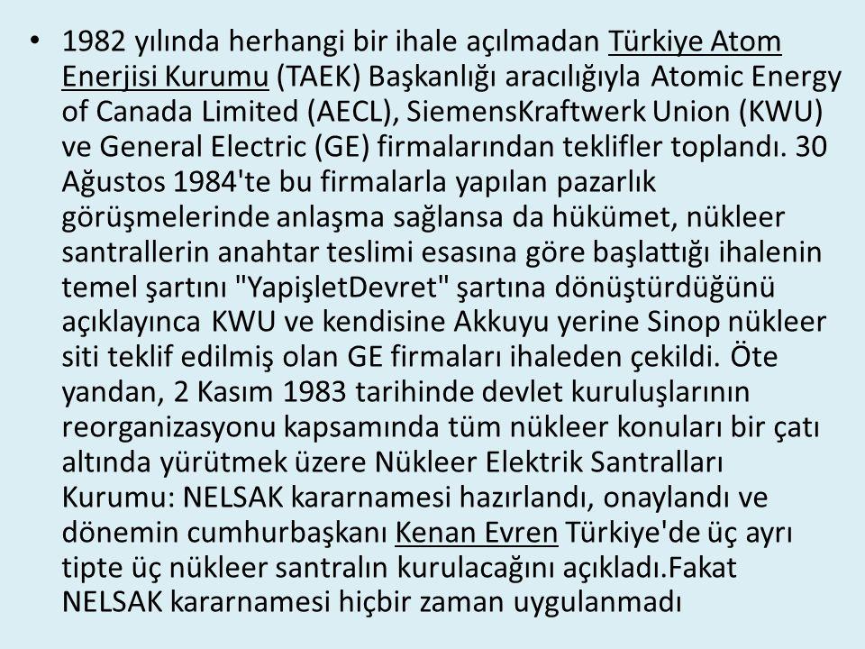 1982 yılında herhangi bir ihale açılmadan Türkiye Atom Enerjisi Kurumu (TAEK) Başkanlığı aracılığıyla Atomic Energy of Canada Limited (AECL), SiemensKraftwerk Union (KWU) ve General Electric (GE) firmalarından teklifler toplandı. 30 Ağustos 1984 te bu firmalarla yapılan pazarlık görüşmelerinde anlaşma sağlansa da hükümet, nükleer santrallerin anahtar teslimi esasına göre başlattığı ihalenin temel şartını YapişletDevret şartına dönüştürdüğünü açıklayınca KWU ve kendisine Akkuyu yerine Sinop nükleer siti teklif edilmiş olan GE firmaları ihaleden çekildi. Öte yandan, 2 Kasım 1983 tarihinde devlet kuruluşlarının reorganizasyonu kapsamında tüm nükleer konuları bir çatı altında yürütmek üzere Nükleer Elektrik Santralları Kurumu: NELSAK kararnamesi hazırlandı, onaylandı ve dönemin cumhurbaşkanı Kenan Evren Türkiye de üç ayrı tipte üç nükleer santralın kurulacağını açıkladı.Fakat NELSAK kararnamesi hiçbir zaman uygulanmadı