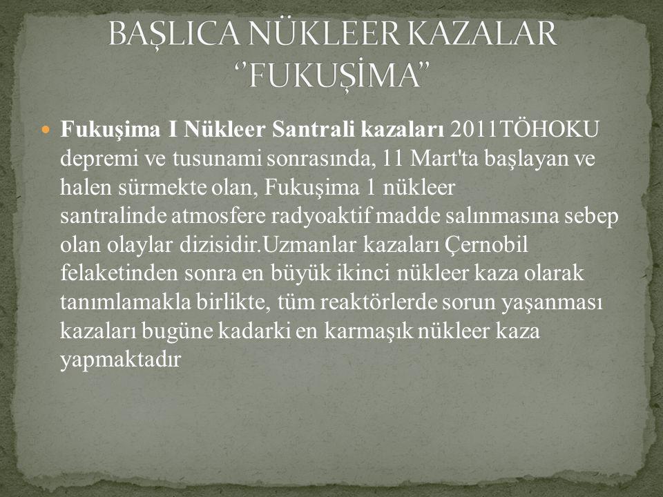 BAŞLICA NÜKLEER KAZALAR ''FUKUŞİMA''