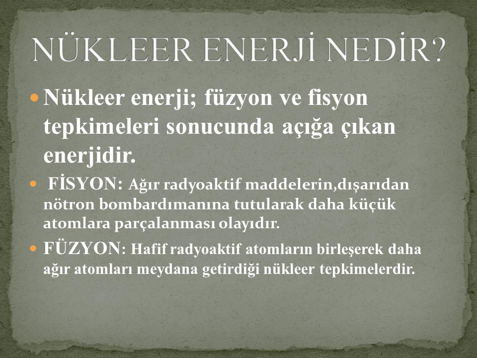 NÜKLEER ENERJİ NEDİR Nükleer enerji; füzyon ve fisyon tepkimeleri sonucunda açığa çıkan enerjidir.
