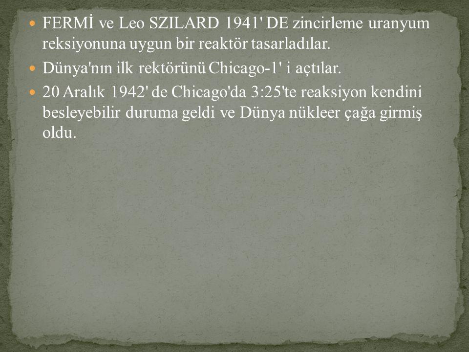 FERMİ ve Leo SZILARD 1941 DE zincirleme uranyum reksiyonuna uygun bir reaktör tasarladılar.