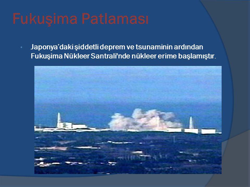 Fukuşima Patlaması Japonya'daki şiddetli deprem ve tsunaminin ardından Fukuşima Nükleer Santrali nde nükleer erime başlamıştır.