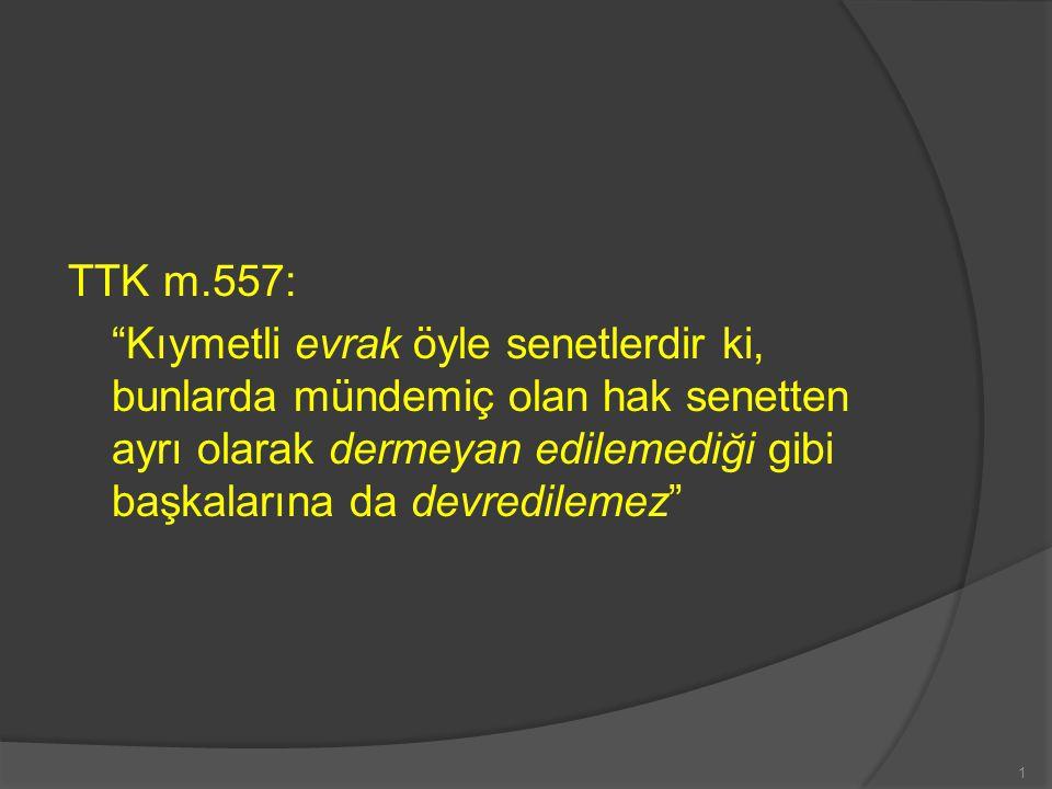 TTK m.557: Kıymetli evrak öyle senetlerdir ki, bunlarda mündemiç olan hak senetten ayrı olarak dermeyan edilemediği gibi başkalarına da devredilemez