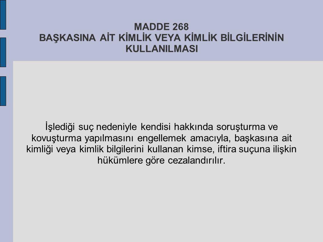 MADDE 268 BAŞKASINA AİT KİMLİK VEYA KİMLİK BİLGİLERİNİN KULLANILMASI